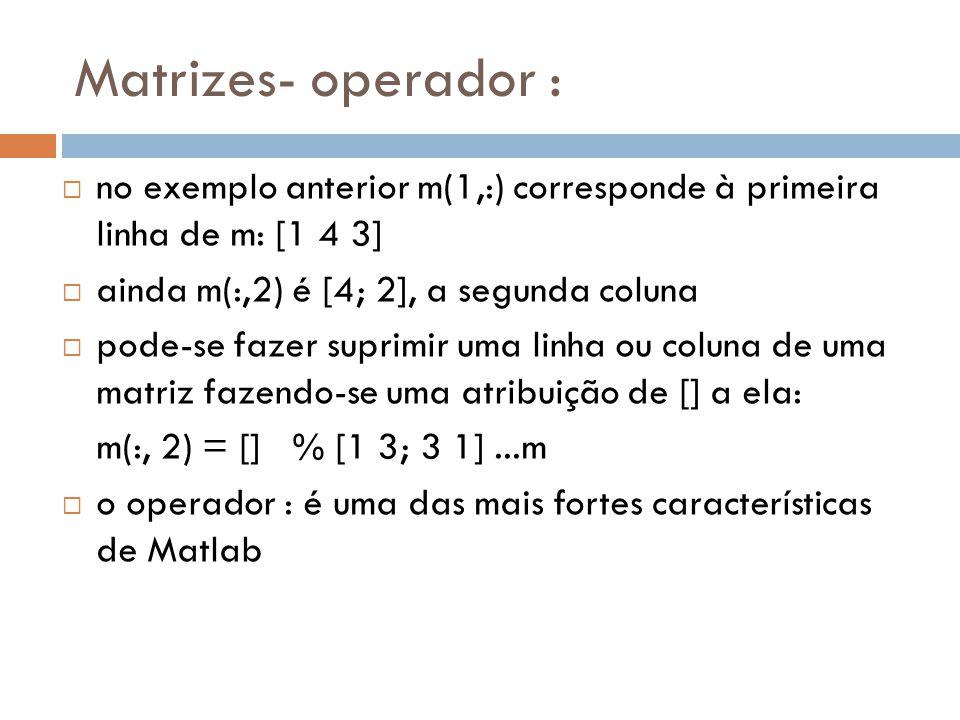 Matrizes- operador : no exemplo anterior m(1,:) corresponde à primeira linha de m: [1 4 3] ainda m(:,2) é [4; 2], a segunda coluna.